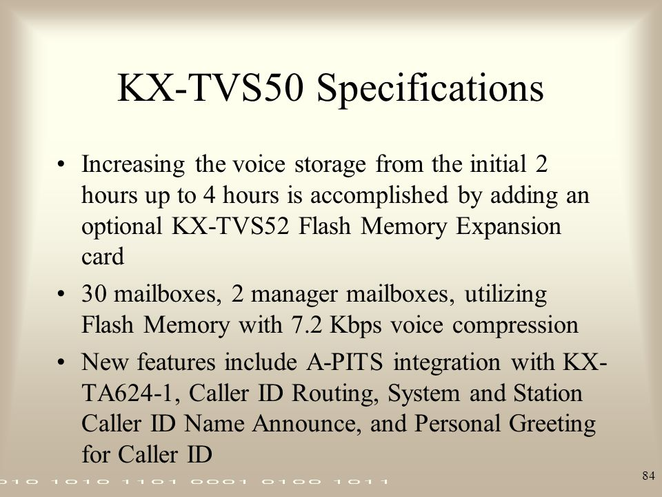 84 KX-TVS50 Specifications Increasing the voice storage from the initial 2 hours up to 4 hours is accomplished by adding an optional KX-TVS52 Flash Me