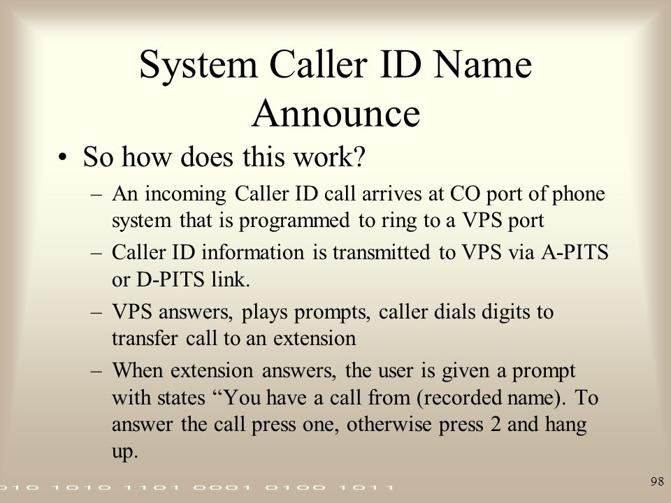 98 System Caller ID Name Announce So how does this work? –An incoming Caller ID call arrives at CO port of phone system that is programmed to ring to