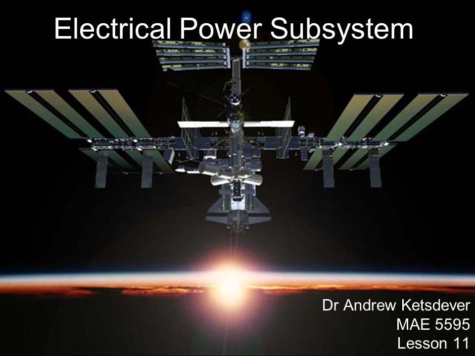 Outline Electrical Power Subsystem –Introduction –Types of Power Sources –Design Considerations –Nuclear Power Nuclear Reactor Radioisotope Thermoelectric Generator (RTG) –Solar Arrays Types Sample Calculation: Array sizing –Batteries Types Sample Calculation: Battery storage Depth of Discharge –Degradation of Solar Arrays –Radiation