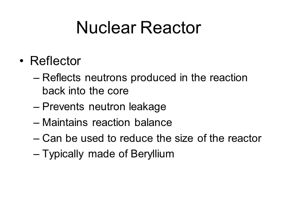 Nuclear Reactor Reflector –Reflects neutrons produced in the reaction back into the core –Prevents neutron leakage –Maintains reaction balance –Can be used to reduce the size of the reactor –Typically made of Beryllium