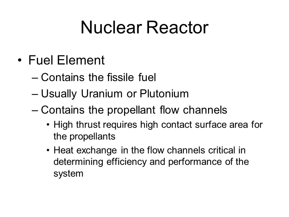Nuclear Reactor Fuel Element –Contains the fissile fuel –Usually Uranium or Plutonium –Contains the propellant flow channels High thrust requires high contact surface area for the propellants Heat exchange in the flow channels critical in determining efficiency and performance of the system