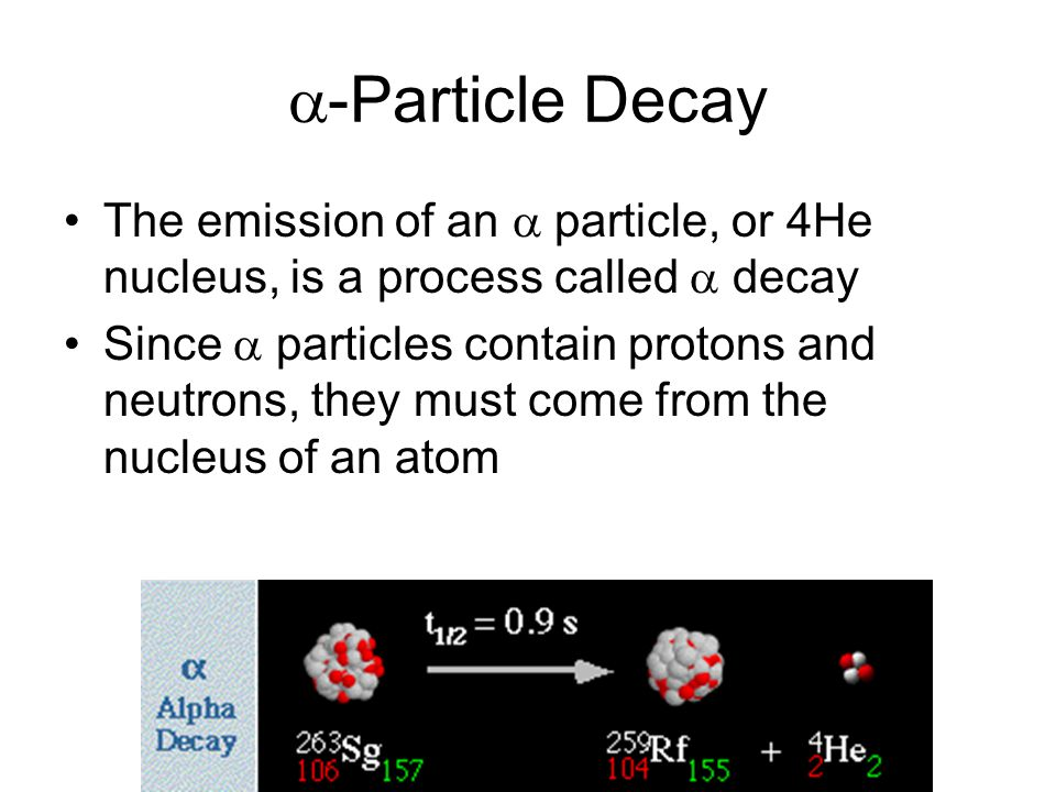  -Particle Decay The emission of an  particle, or 4He nucleus, is a process called  decay Since  particles contain protons and neutrons, they must come from the nucleus of an atom