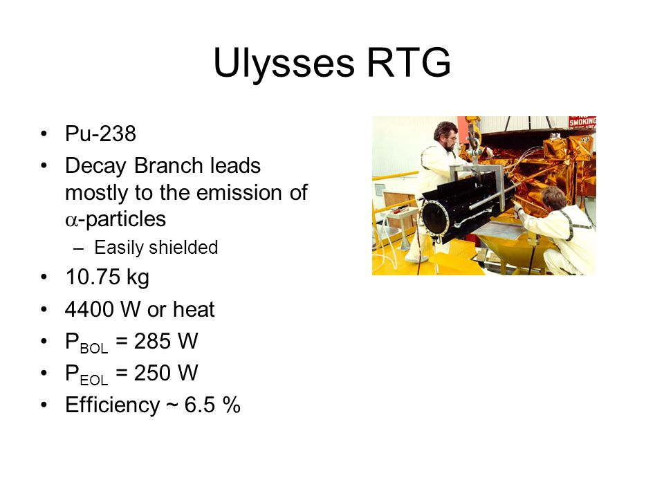Ulysses RTG Pu-238 Decay Branch leads mostly to the emission of  -particles –Easily shielded 10.75 kg 4400 W or heat P BOL = 285 W P EOL = 250 W Efficiency ~ 6.5 %
