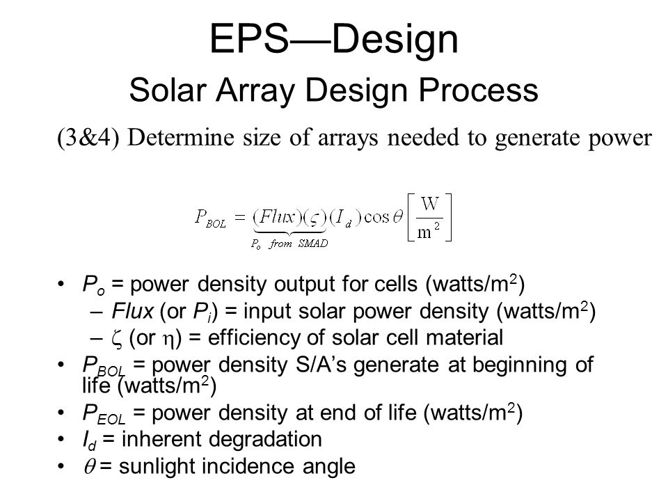 P o = power density output for cells (watts/m 2 ) –Flux (or P i ) = input solar power density (watts/m 2 ) –  (or  ) = efficiency of solar cell material P BOL = power density S/A's generate at beginning of life (watts/m 2 ) P EOL = power density at end of life (watts/m 2 ) I d = inherent degradation  = sunlight incidence angle (3&4) Determine size of arrays needed to generate power EPS—Design Solar Array Design Process