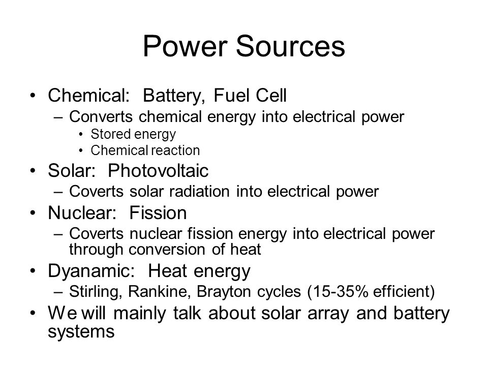 Power Sources Chemical: Battery, Fuel Cell –Converts chemical energy into electrical power Stored energy Chemical reaction Solar: Photovoltaic –Coverts solar radiation into electrical power Nuclear: Fission –Coverts nuclear fission energy into electrical power through conversion of heat Dyanamic: Heat energy –Stirling, Rankine, Brayton cycles (15-35% efficient) We will mainly talk about solar array and battery systems