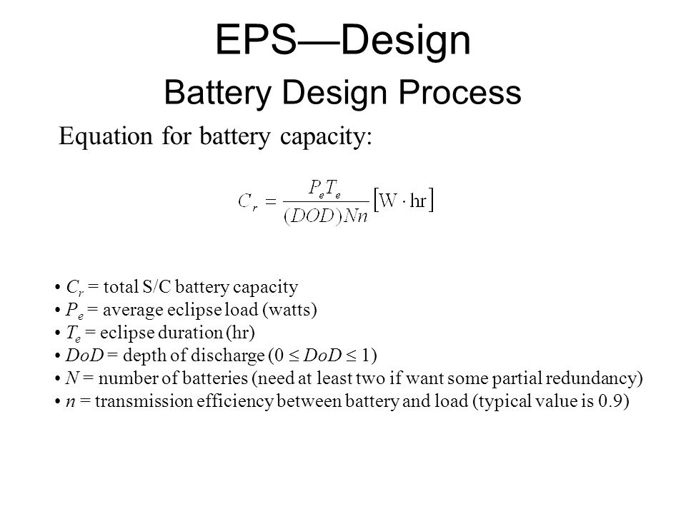 Equation for battery capacity: C r = total S/C battery capacity P e = average eclipse load (watts) T e = eclipse duration (hr) DoD = depth of discharge (0  DoD  1) N = number of batteries (need at least two if want some partial redundancy) n = transmission efficiency between battery and load (typical value is 0.9) EPS—Design Battery Design Process