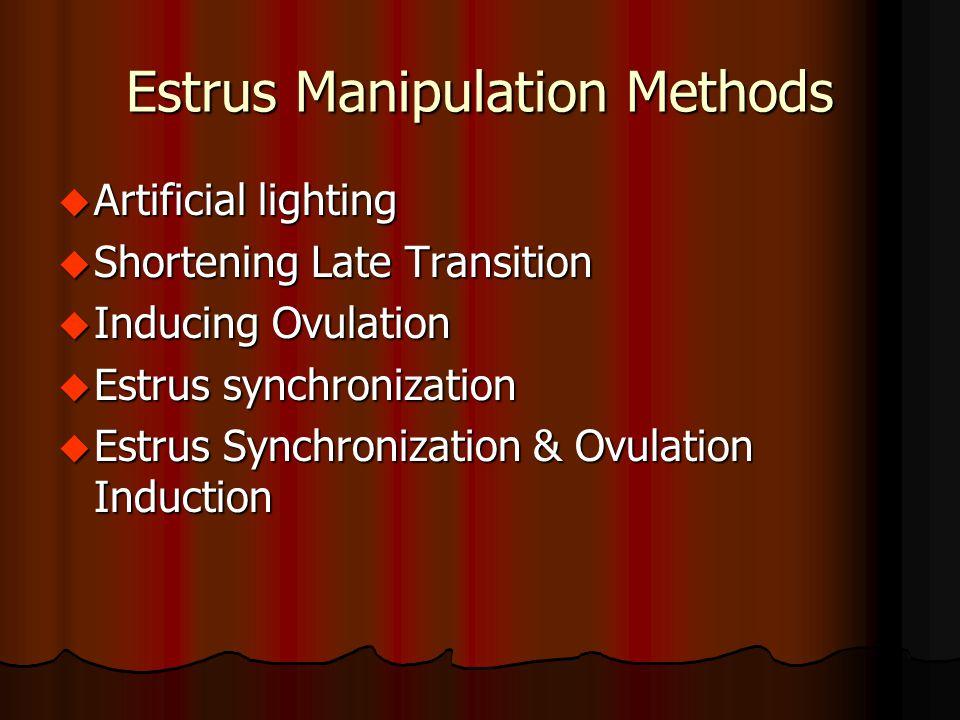 Estrus Manipulation Methods u Artificial lighting u Shortening Late Transition u Inducing Ovulation u Estrus synchronization u Estrus Synchronization