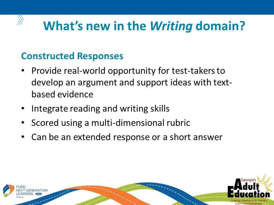 Constructed Responses Provide real-world opportunity for test-takers to develop an argument and support ideas with text- based evidence Integrate reading and writing skills Scored using a multi-dimensional rubric Can be an extended response or a short answer What's new in the Writing domain.