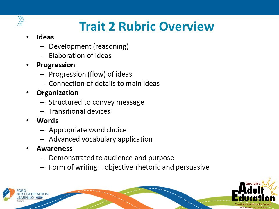 Ideas – Development (reasoning) – Elaboration of ideas Progression – Progression (flow) of ideas – Connection of details to main ideas Organization – Structured to convey message – Transitional devices Words – Appropriate word choice – Advanced vocabulary application Awareness – Demonstrated to audience and purpose – Form of writing – objective rhetoric and persuasive Trait 2 Rubric Overview 21