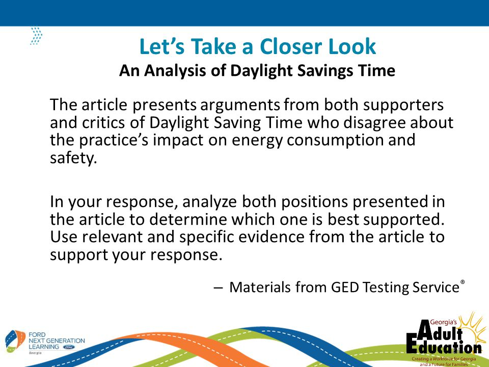 An Analysis of Daylight Savings Time The article presents arguments from both supporters and critics of Daylight Saving Time who disagree about the practice's impact on energy consumption and safety.