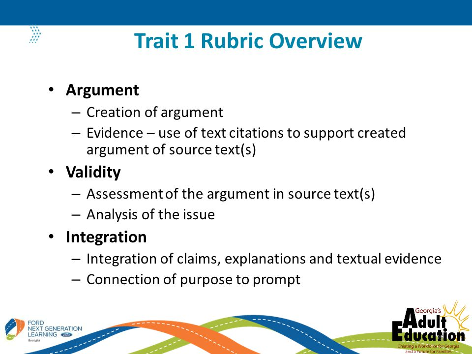 Argument – Creation of argument – Evidence – use of text citations to support created argument of source text(s) Validity – Assessment of the argument in source text(s) – Analysis of the issue Integration – Integration of claims, explanations and textual evidence – Connection of purpose to prompt Trait 1 Rubric Overview 25