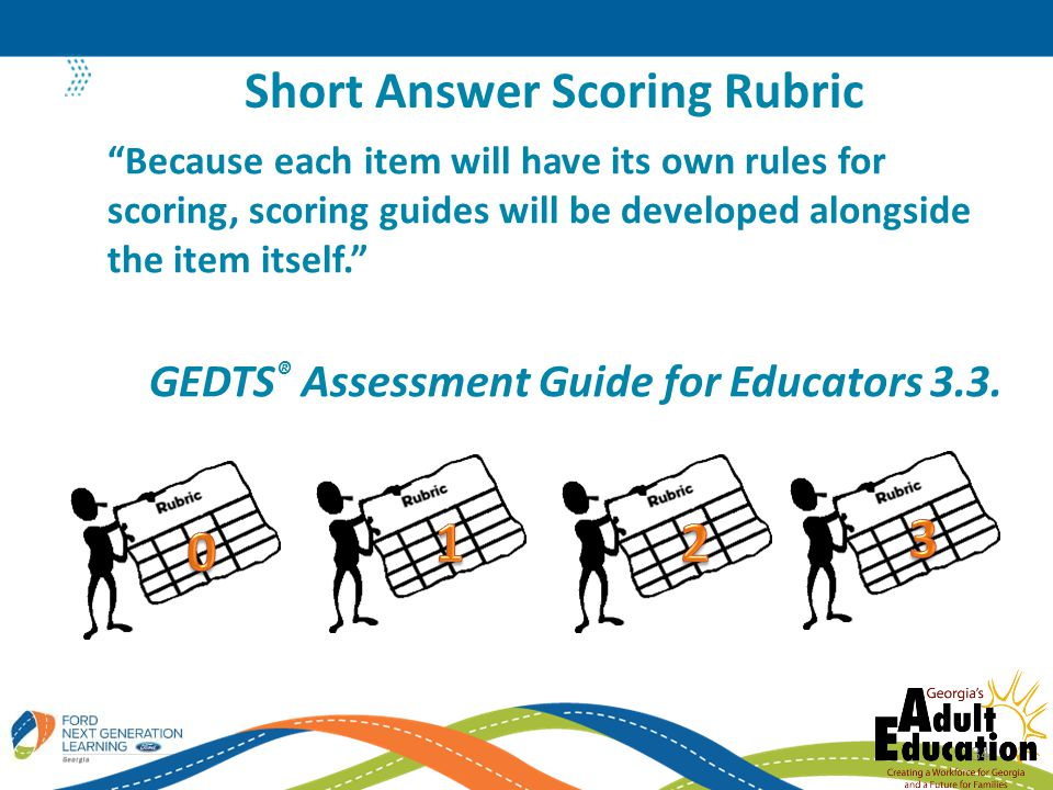 Because each item will have its own rules for scoring, scoring guides will be developed alongside the item itself. GEDTS ® Assessment Guide for Educators 3.3.