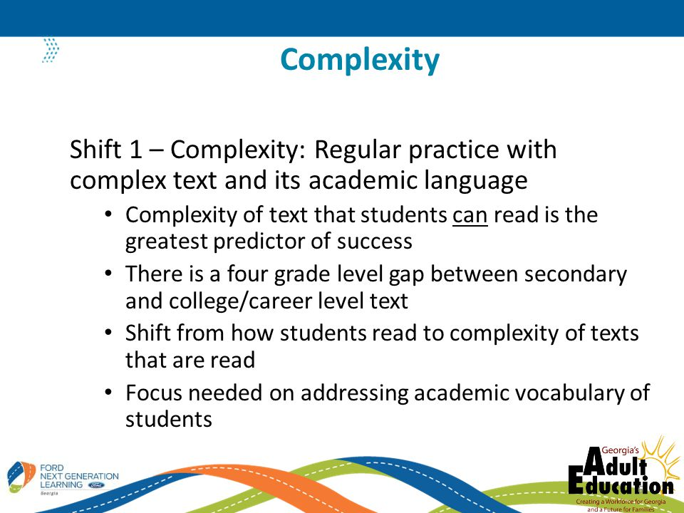 Shift 1 – Complexity: Regular practice with complex text and its academic language Complexity of text that students can read is the greatest predictor of success There is a four grade level gap between secondary and college/career level text Shift from how students read to complexity of texts that are read Focus needed on addressing academic vocabulary of students Complexity 6