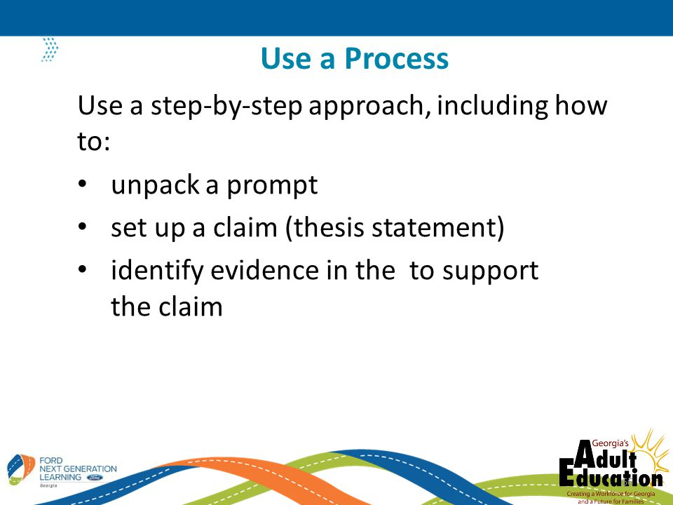 Use a step-by-step approach, including how to: unpack a prompt set up a claim (thesis statement) identify evidence in the to support the claim Use a Process 66