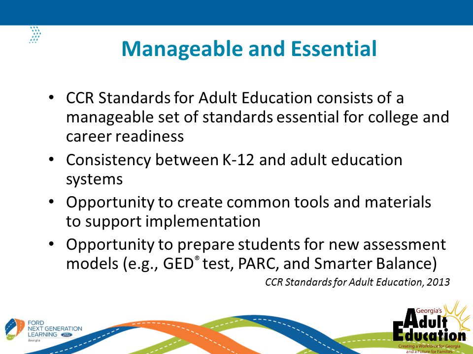 CCR Standards for Adult Education consists of a manageable set of standards essential for college and career readiness Consistency between K-12 and adult education systems Opportunity to create common tools and materials to support implementation Opportunity to prepare students for new assessment models (e.g., GED ® test, PARC, and Smarter Balance) CCR Standards for Adult Education, 2013 Manageable and Essential 9