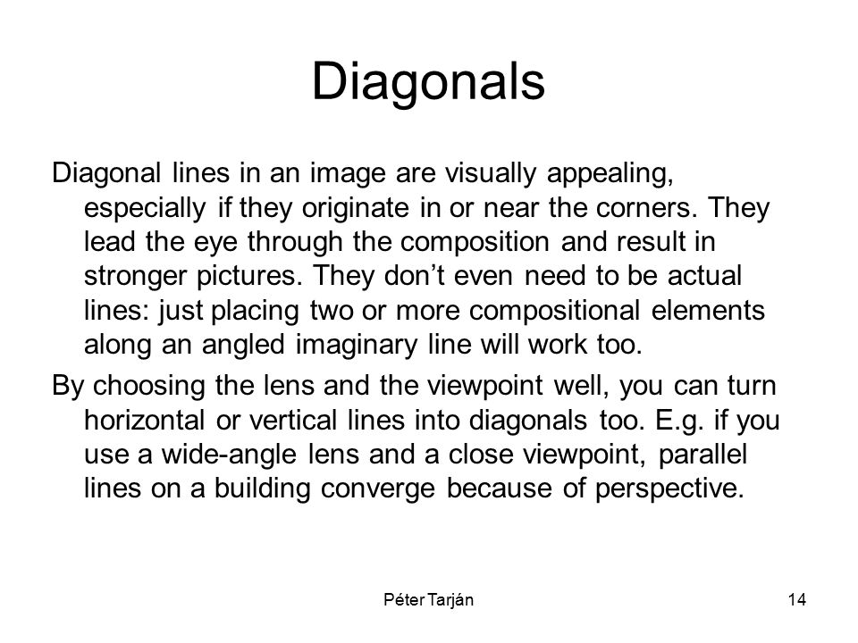 Péter Tarján14 Diagonals Diagonal lines in an image are visually appealing, especially if they originate in or near the corners. They lead the eye thr