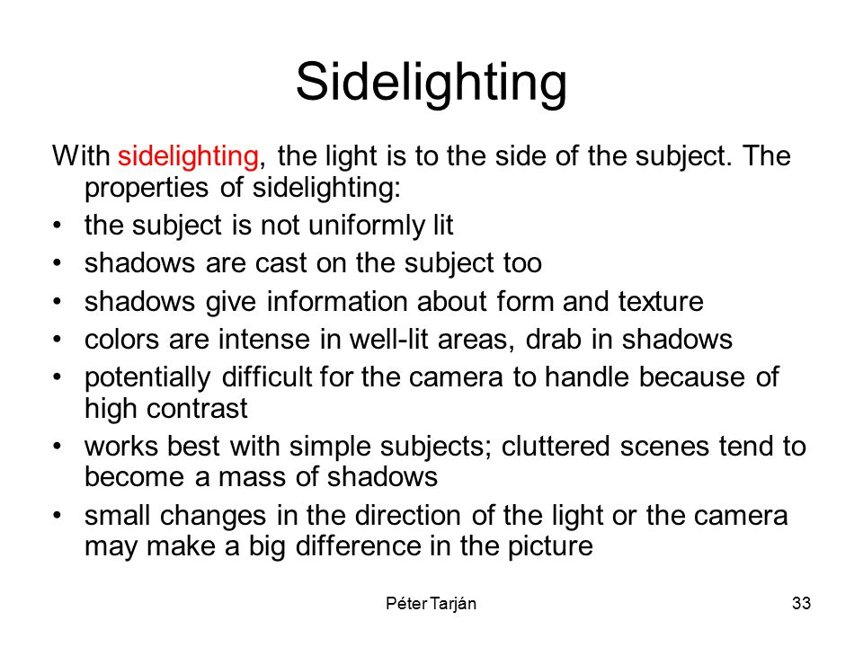 Péter Tarján33 Sidelighting With sidelighting, the light is to the side of the subject. The properties of sidelighting: the subject is not uniformly l