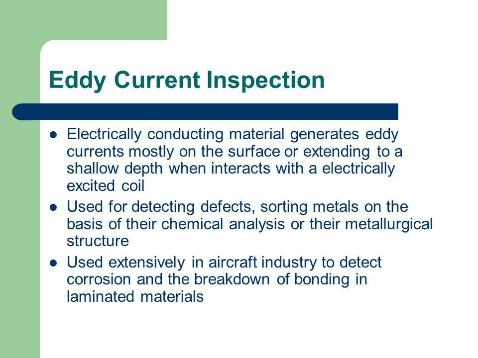 Eddy Current Inspection Electrically conducting material generates eddy currents mostly on the surface or extending to a shallow depth when interacts with a electrically excited coil Used for detecting defects, sorting metals on the basis of their chemical analysis or their metallurgical structure Used extensively in aircraft industry to detect corrosion and the breakdown of bonding in laminated materials