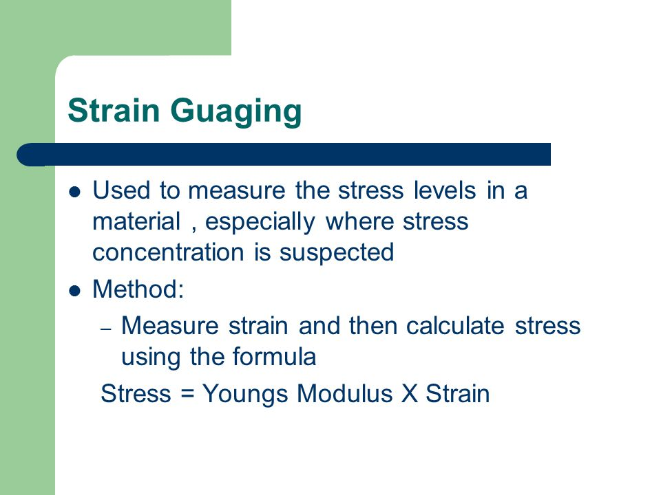 Strain Guaging Used to measure the stress levels in a material, especially where stress concentration is suspected Method: – Measure strain and then calculate stress using the formula Stress = Youngs Modulus X Strain