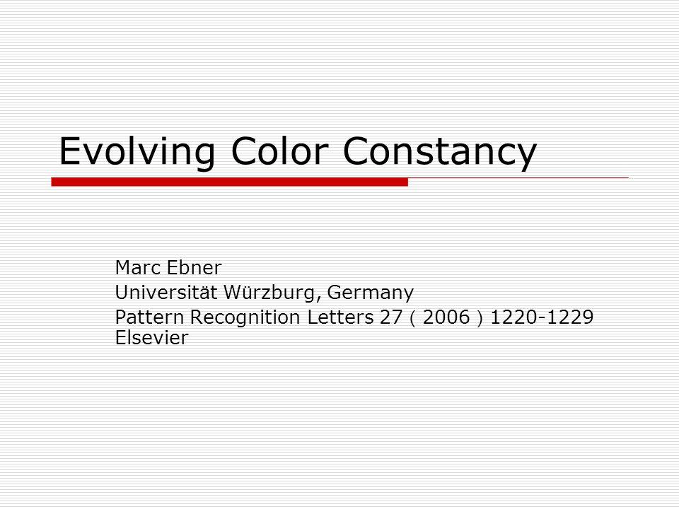 Evolving Color Constancy Marc Ebner Universit ä t W ü rzburg, Germany Pattern Recognition Letters 27 ( 2006 ) 1220-1229 Elsevier