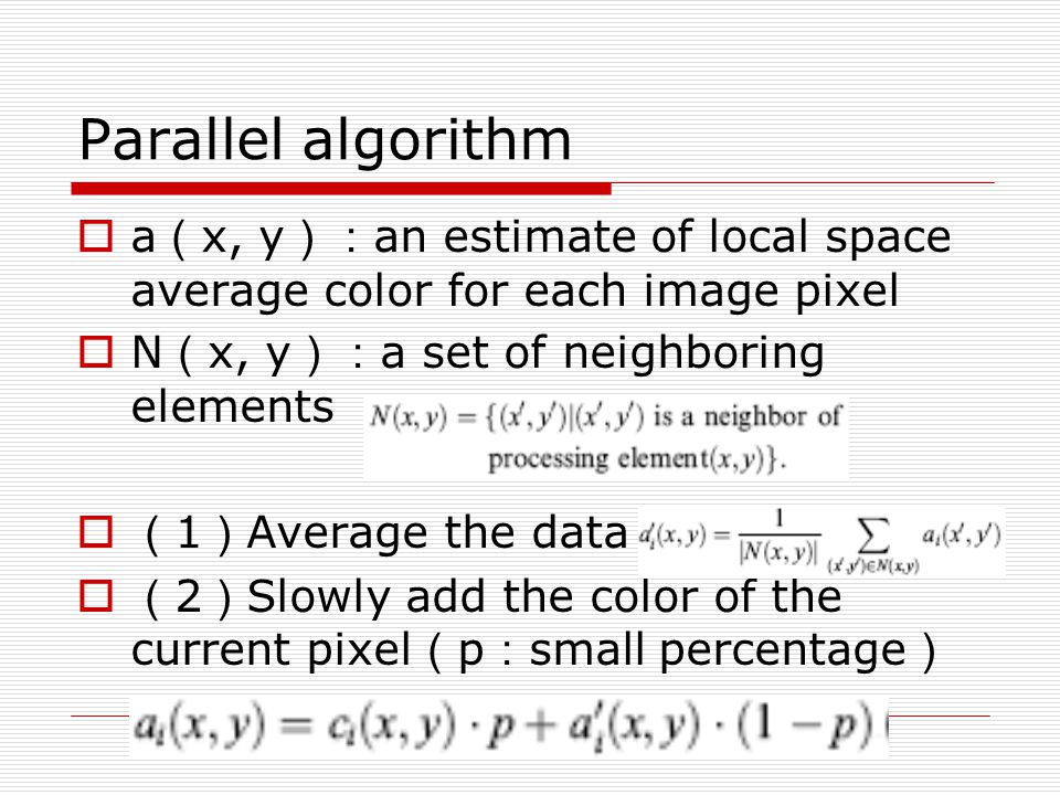 Parallel algorithm  a ( x, y ): an estimate of local space average color for each image pixel  N ( x, y ): a set of neighboring elements  ( 1 ) Average the data  ( 2 ) Slowly add the color of the current pixel ( p : small percentage )