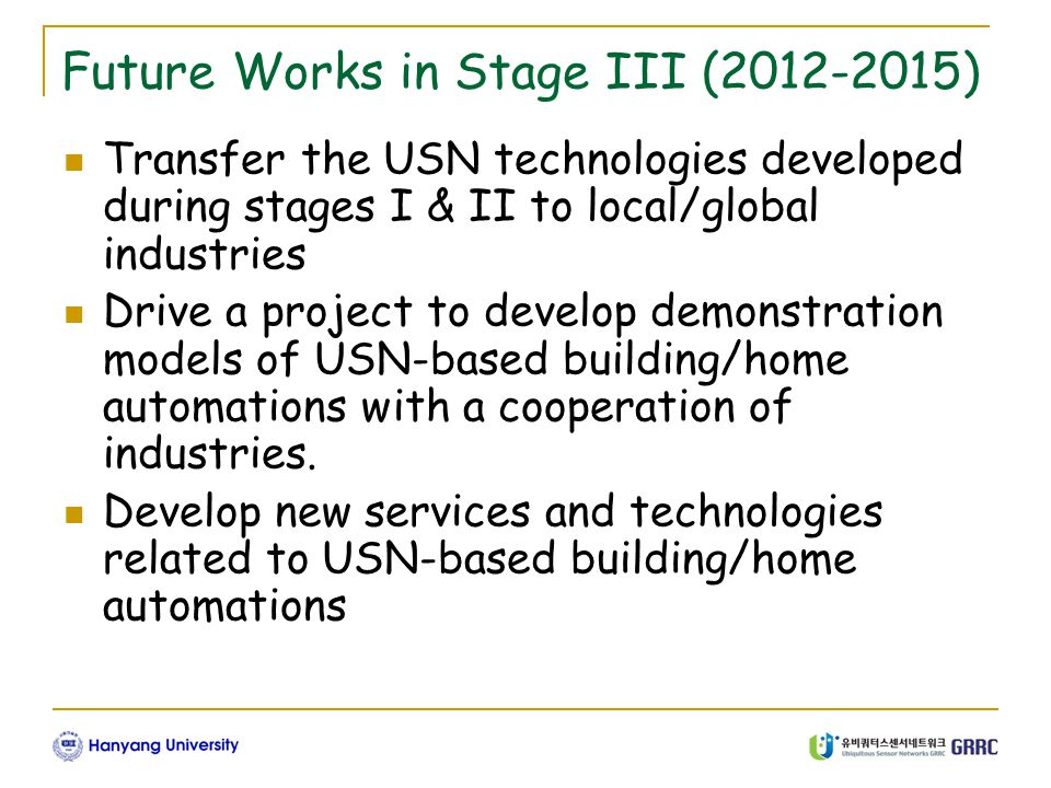 GRRC 1-2 Future Works in Stage III (2012-2015) Transfer the USN technologies developed during stages I & II to local/global industries Drive a project to develop demonstration models of USN-based building/home automations with a cooperation of industries.