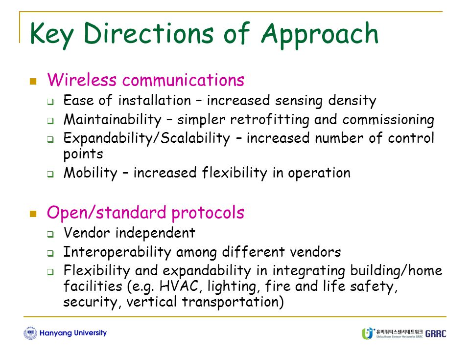 Key Directions of Approach Wireless communications  Ease of installation – increased sensing density  Maintainability – simpler retrofitting and commissioning  Expandability/Scalability – increased number of control points  Mobility – increased flexibility in operation Open/standard protocols  Vendor independent  Interoperability among different vendors  Flexibility and expandability in integrating building/home facilities (e.g.