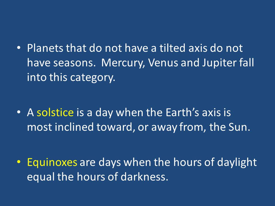 Planets that do not have a tilted axis do not have seasons. Mercury, Venus and Jupiter fall into this category. A solstice is a day when the Earth's a