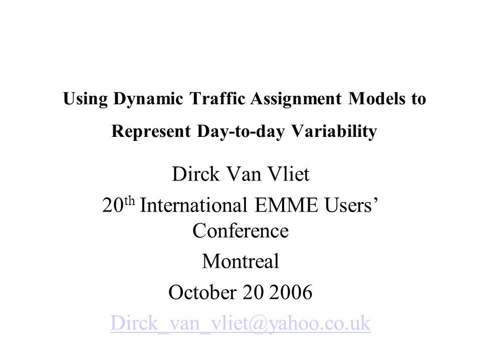 Using Dynamic Traffic Assignment Models to Represent Day-to-day Variability Dirck Van Vliet 20 th International EMME Users' Conference Montreal October 20 2006 Dirck_van_vliet@yahoo.co.uk