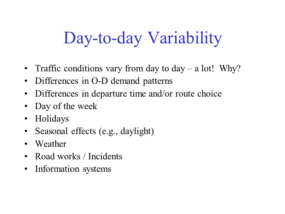 Day-to-day Variability Traffic conditions vary from day to day – a lot! Why? Differences in O-D demand patterns Differences in departure time and/or r