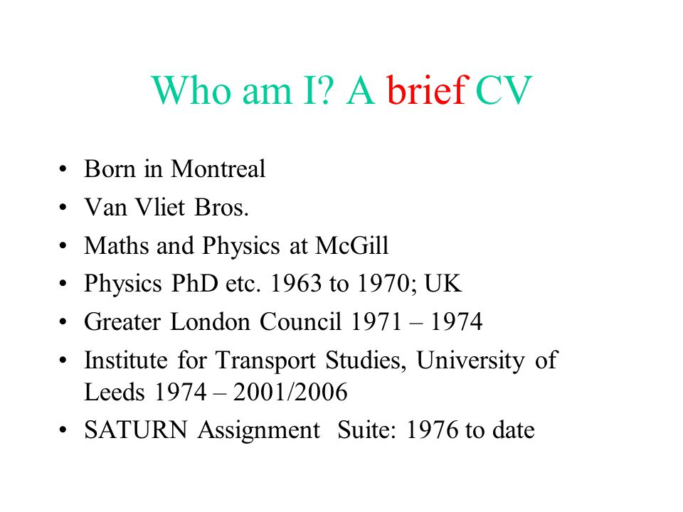 Who am I? A brief CV Born in Montreal Van Vliet Bros. Maths and Physics at McGill Physics PhD etc. 1963 to 1970; UK Greater London Council 1971 – 1974