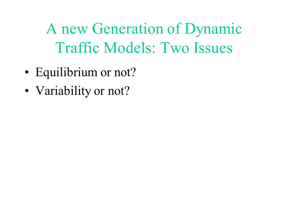 A new Generation of Dynamic Traffic Models: Two Issues Equilibrium or not? Variability or not?