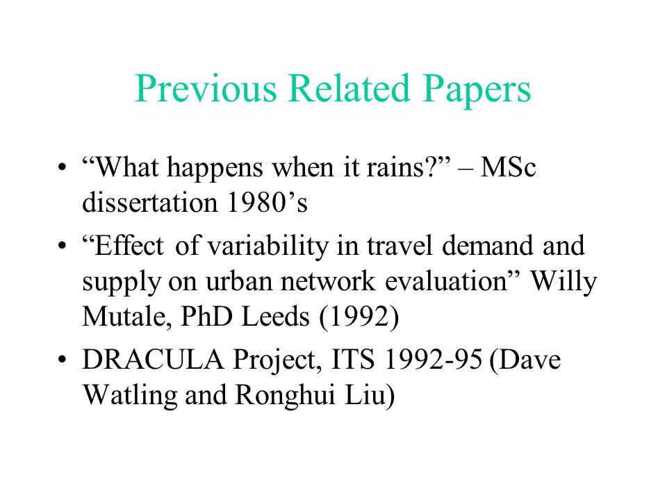 Previous Related Papers What happens when it rains? – MSc dissertation 1980's Effect of variability in travel demand and supply on urban network evaluation Willy Mutale, PhD Leeds (1992) DRACULA Project, ITS 1992-95 (Dave Watling and Ronghui Liu)