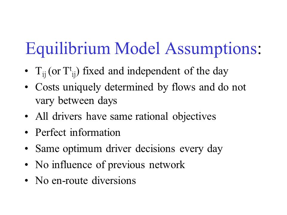 Equilibrium Model Assumptions: T ij (or T t ij ) fixed and independent of the day Costs uniquely determined by flows and do not vary between days All drivers have same rational objectives Perfect information Same optimum driver decisions every day No influence of previous network No en-route diversions