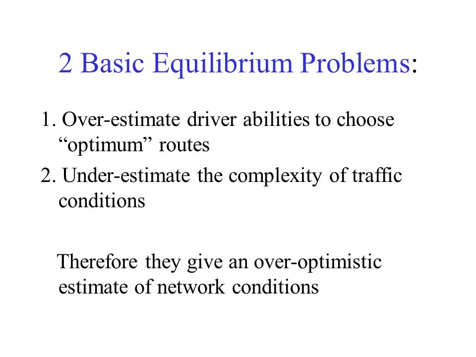"""2 Basic Equilibrium Problems: 1. Over-estimate driver abilities to choose """"optimum"""" routes 2. Under-estimate the complexity of traffic conditions Ther"""