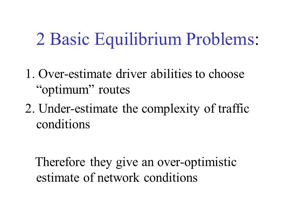 2 Basic Equilibrium Problems: 1. Over-estimate driver abilities to choose optimum routes 2.