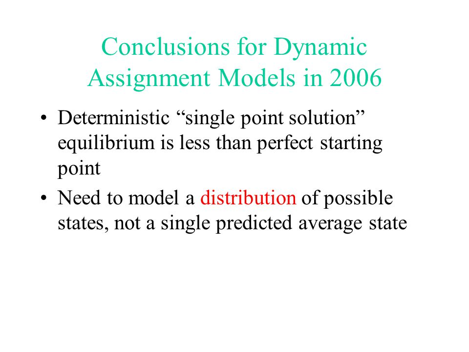 Conclusions for Dynamic Assignment Models in 2006 Deterministic single point solution equilibrium is less than perfect starting point Need to model a distribution of possible states, not a single predicted average state