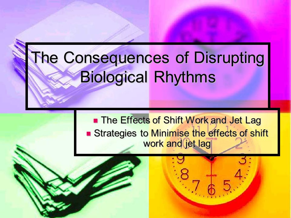Lessons 7 and 8 – The consequences of disrupting biological rhythms BATs AO1 -Identify and describe at least two consequences of disrupting biological rhythms (jet lag and shift work) AO2 - Analyse and evaluate research into the effects of jet lag and shift work on biological rhythms Starter Fill in the revision sheets about Bio-rhythms