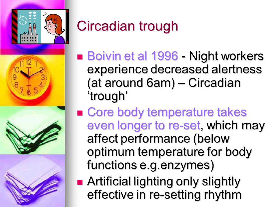 Poor quality of sleep, partial sleep deprivation More difficult to sleep in day: Body clock doesn't adjust completely Body clock doesn't adjust completely More noise and disturbances in the day More noise and disturbances in the day Daytime sleep 1-2 hours shorter than at night Daytime sleep 1-2 hours shorter than at night REM particularly affected (Tilley and Wilkinson, 1982) REM particularly affected (Tilley and Wilkinson, 1982) Consequence is sleep deprivation – makes circadian trough worse!