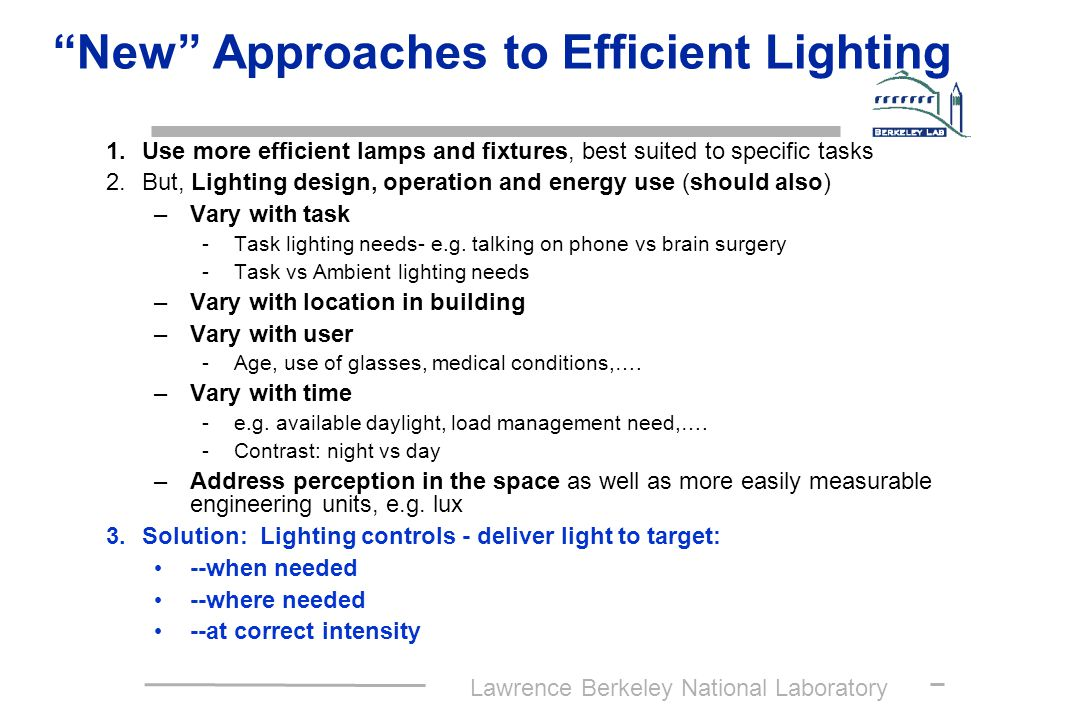Lawrence Berkeley National Laboratory New Approaches to Efficient Lighting 1.Use more efficient lamps and fixtures, best suited to specific tasks 2.But, Lighting design, operation and energy use (should also) –Vary with task -Task lighting needs- e.g.