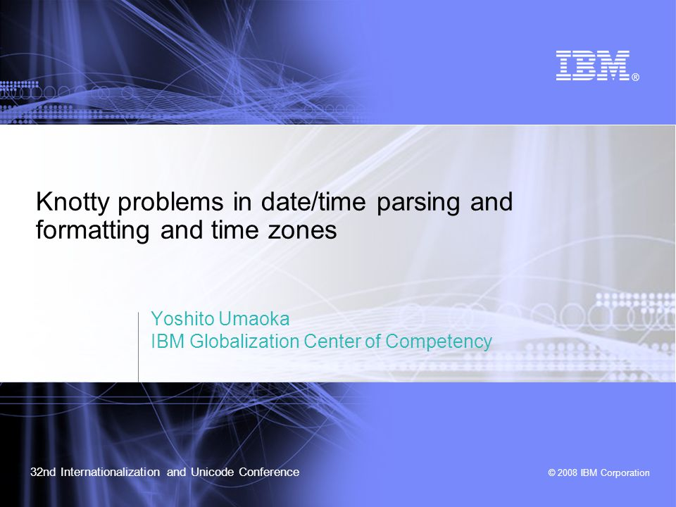 IUC32: Knotty problems in date/time parsing and formatting and time zones © 2008 IBM Corporation 12 Flexible Date Format Support in CLDR (1)  contains various  Each has id attribute representing skeleton  skeleton contains only field information in a canonical order  A CLDR consumer provides a skeleton – When the matching skeleton is available in the locale, the associated pattern is returned.