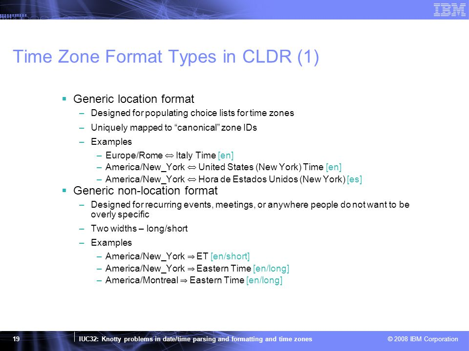 IUC32: Knotty problems in date/time parsing and formatting and time zones © 2008 IBM Corporation 19 Time Zone Format Types in CLDR (1)  Generic location format –Designed for populating choice lists for time zones –Uniquely mapped to canonical zone IDs –Examples –Europe/Rome ⇔ Italy Time [en] –America/New_York ⇔ United States (New York) Time [en] –America/New_York ⇔ Hora de Estados Unidos (New York) [es]  Generic non-location format –Designed for recurring events, meetings, or anywhere people do not want to be overly specific –Two widths – long/short –Examples –America/New_York ⇒ ET [en/short] –America/New_York ⇒ Eastern Time [en/long] –America/Montreal ⇒ Eastern Time [en/long]