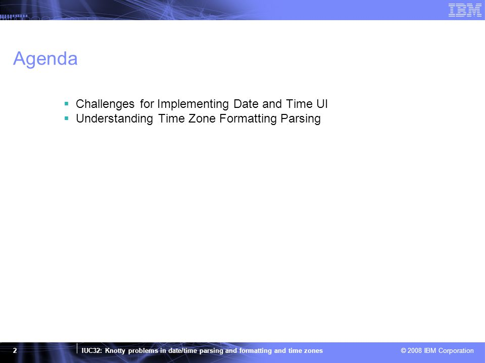 IUC32: Knotty problems in date/time parsing and formatting and time zones © 2008 IBM Corporation 23 Time Zone Short Abbreviation Problem  2 to 4 letter ASCII alphabets abbreviations are used for short names, such as ET, EST, PDT…  The extent to which time zone abbreviations are understood varies heavily by region –For example, how many people recognize EAT (East Africa Time) in US.