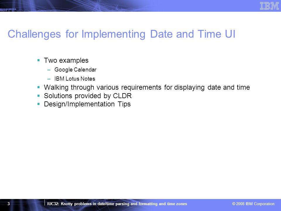 IUC32: Knotty problems in date/time parsing and formatting and time zones © 2008 IBM Corporation 4 Google Calendar