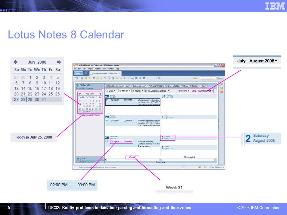 IUC32: Knotty problems in date/time parsing and formatting and time zones © 2008 IBM Corporation 26 CLDR Time Zone Formatting Patterns (2) LetterWidthFormat DescriptionExampleRoundtrip timeRoundtrip canonical zone v 1 Generic non-location short format (commonlyUsed = true) ⇒ Generic partial location short format & (commonlyUsed = true) ⇒ Localized GMT format PT PT (Canada) PT (Yellowknife) GMT-08:00 no (at transition) no 4 Generic non-location long format ⇒ Generic partial location long format ⇒ Localized GMT format Pacific Time Pacific Time (Canada) Pacific Time (Yellowknife) GMT-08:00 no (at transition) no V 1 Specific non-location short format ⇒ Localized GMT format PST PDT GMT-08:00 yesno 4 Generic location format ⇒ Localized GMT format (only for GMT style time zones such as Etc/GMT+8) Italy Time United States (Los Angeles) Time GMT-08:00 no (at transition) yes