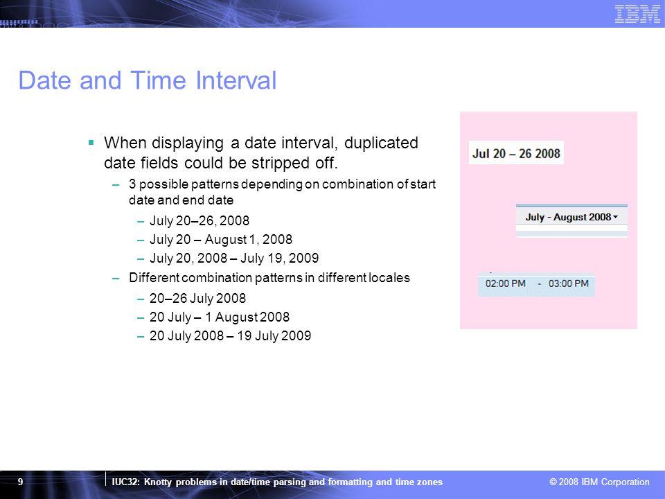 IUC32: Knotty problems in date/time parsing and formatting and time zones © 2008 IBM Corporation 10 Date/Time Interval in CLDR MMM d, yyyy – MMM d, yyyy MMM d – MMM d, yyyy MMM d–d, yyyy  Each is associated with as skeleton pattern and contains one or more patterns  A element contains a pattern which will be used when the greatest difference of two given dates matches its id attribute