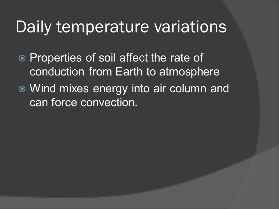 Daily temperature variations  Properties of soil affect the rate of conduction from Earth to atmosphere  Wind mixes energy into air column and can f