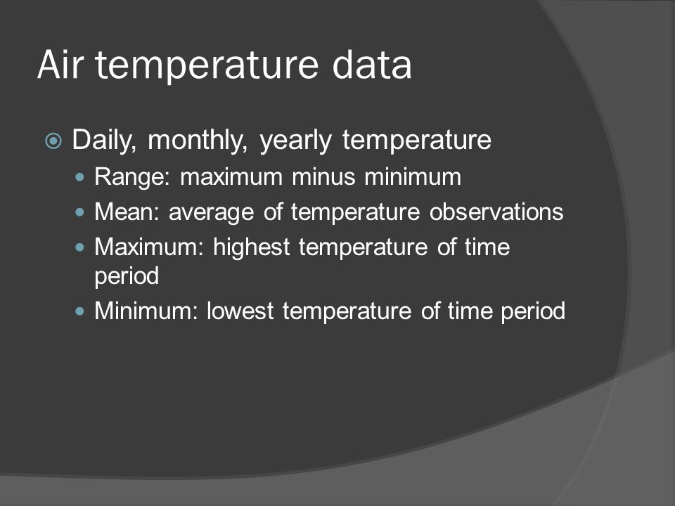 Air temperature data  Daily, monthly, yearly temperature Range: maximum minus minimum Mean: average of temperature observations Maximum: highest temp