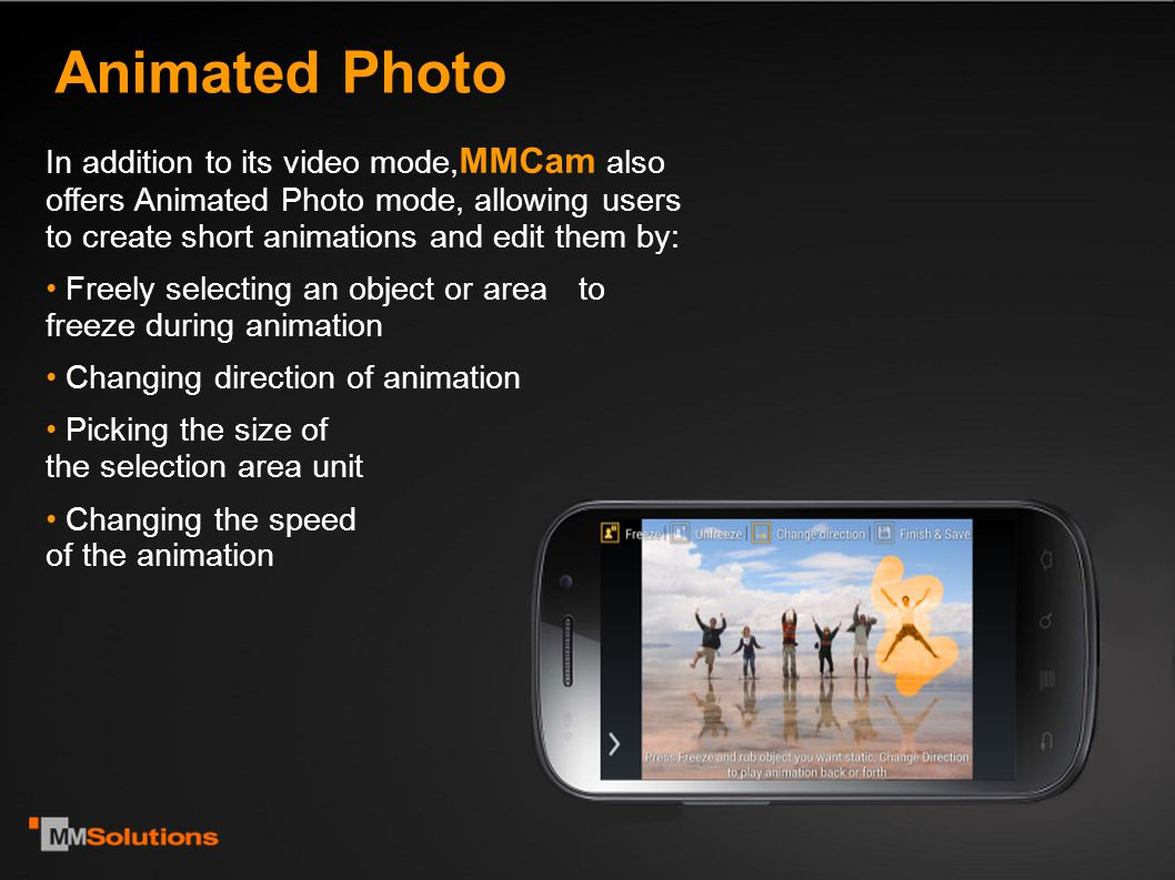 Animated Photo In addition to its video mode, MMCam also offers Animated Photo mode, allowing users to create short animations and edit them by: Freely selecting an object or area to freeze during animation Changing direction of animation Picking the size of the selection area unit Changing the speed of the animation