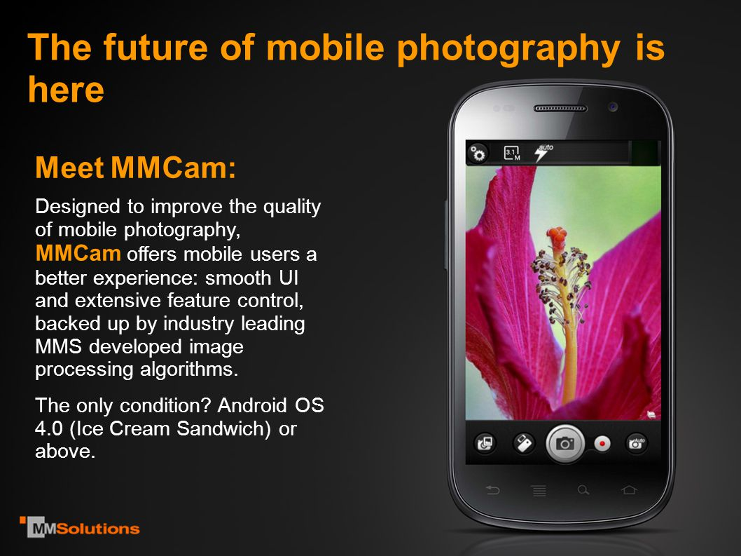 Use Modes MMCam makes the most of your phone s capabilities and offers it in an accessible way: Custom profiles - for experienced photographers, allowing full customization of camera parameters and saving of custom profiles Auto profile - for casual enthusiasts, with automatically preset capture parameters for the best quality image with point and shoot simplicity